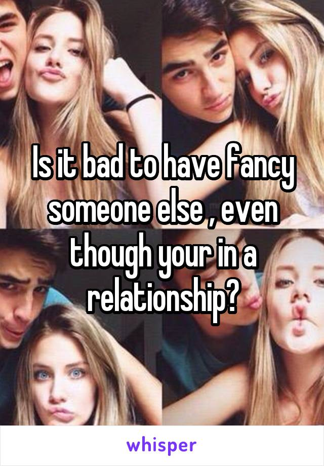 Is it bad to have fancy someone else , even though your in a relationship?