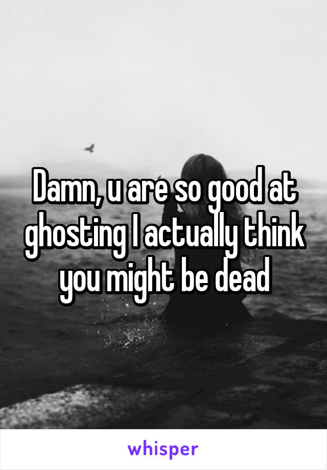 Damn, u are so good at ghosting I actually think you might be dead