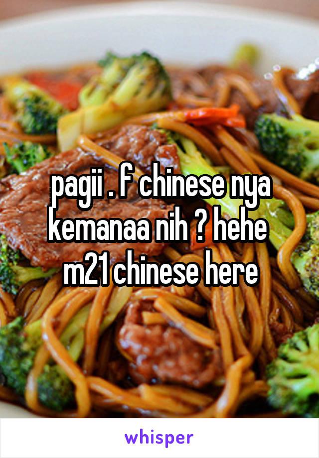 pagii . f chinese nya kemanaa nih ? hehe  m21 chinese here