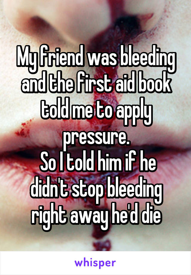 My friend was bleeding and the first aid book told me to apply pressure.  So I told him if he didn't stop bleeding right away he'd die