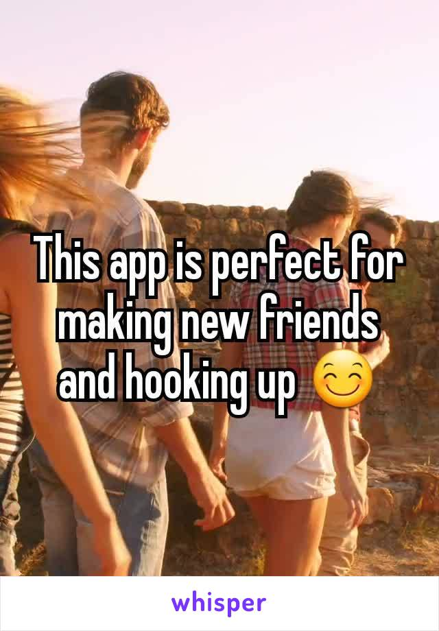 This app is perfect for making new friends and hooking up 😊
