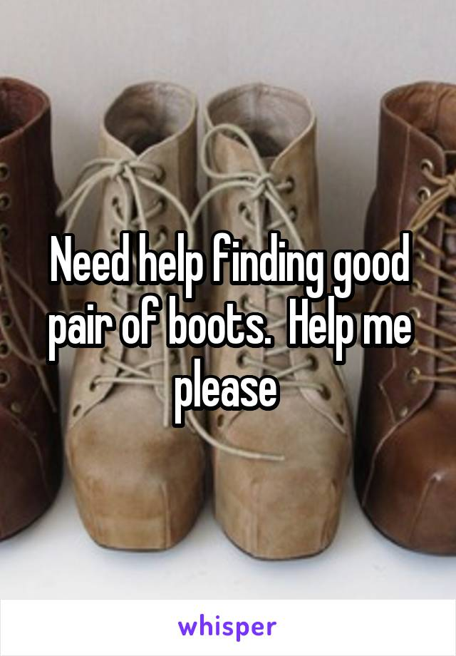 Need help finding good pair of boots.  Help me please