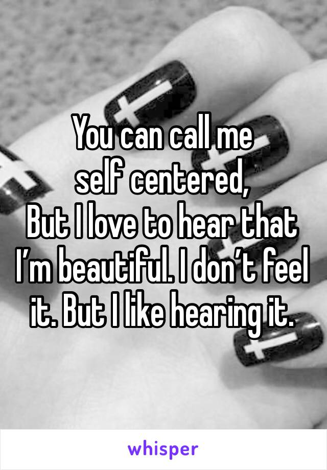 You can call me self centered, But I love to hear that I'm beautiful. I don't feel it. But I like hearing it.