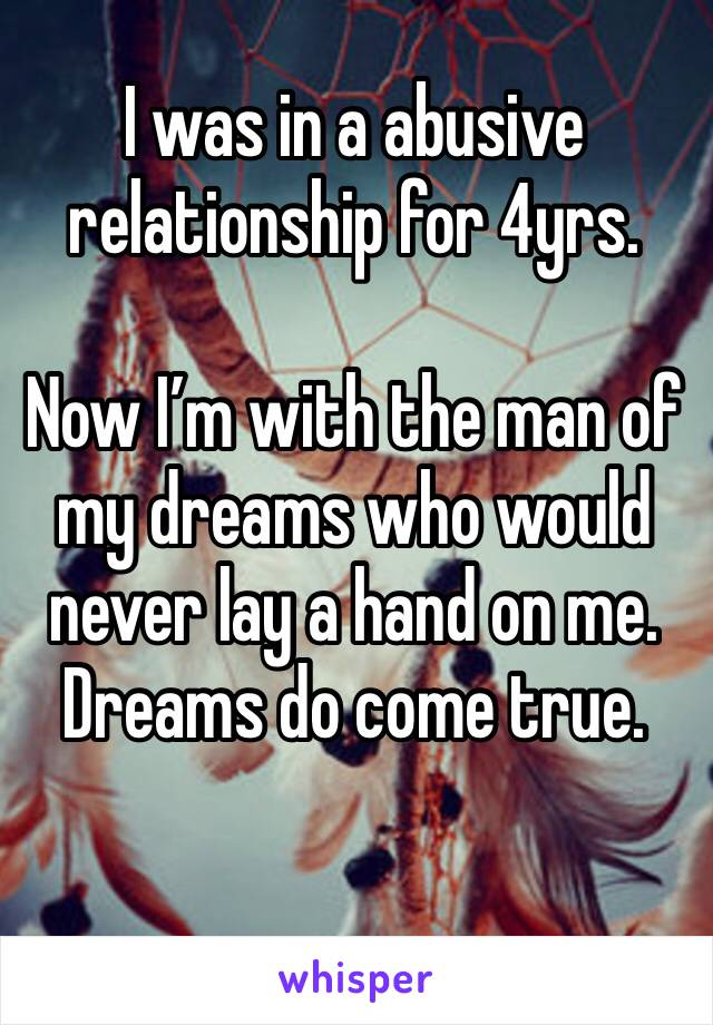 I was in a abusive relationship for 4yrs.   Now I'm with the man of my dreams who would never lay a hand on me.  Dreams do come true.