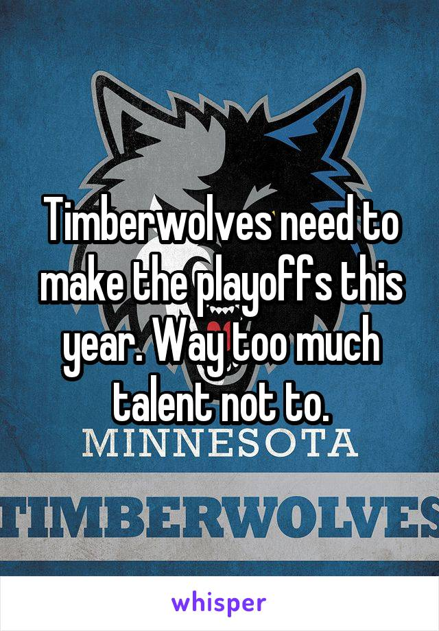 Timberwolves need to make the playoffs this year. Way too much talent not to.