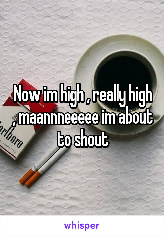 Now im high , really high , maannneeeee im about to shout