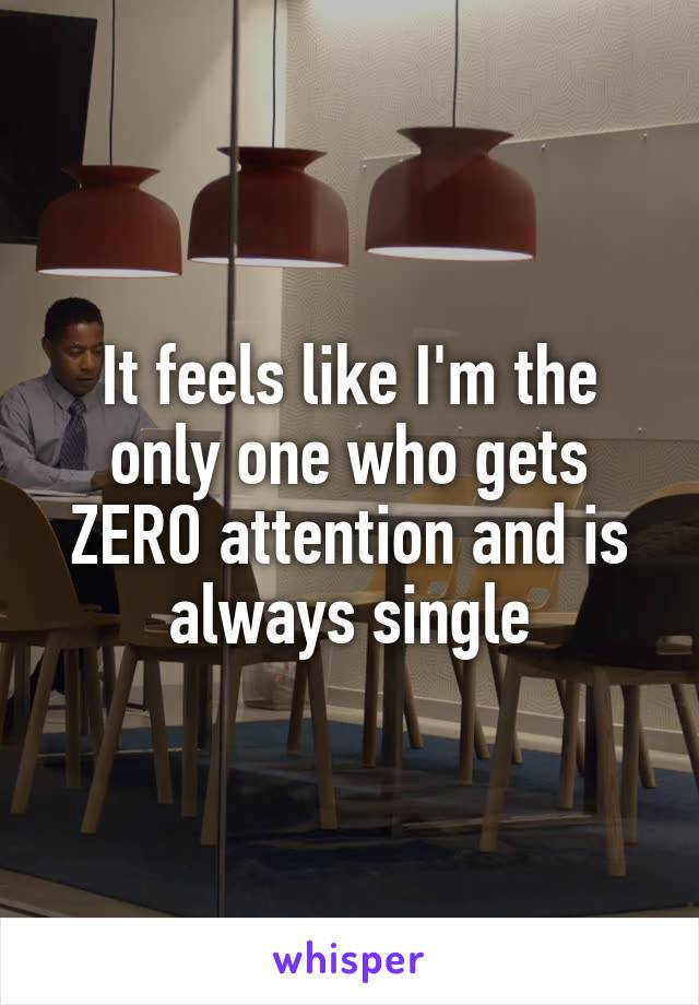It feels like I'm the only one who gets ZERO attention and is always single