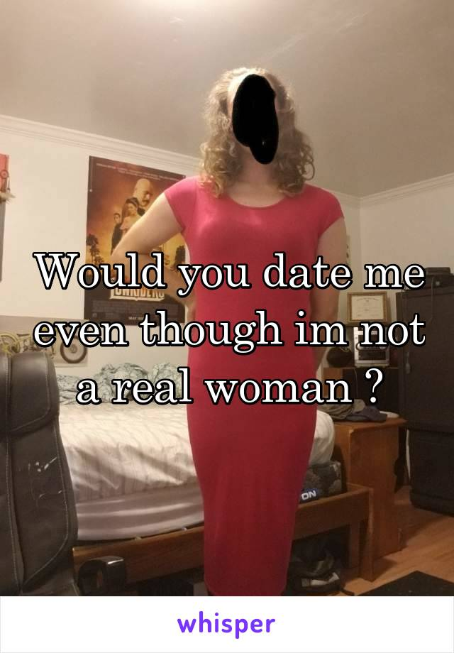 Would you date me even though im not a real woman ?