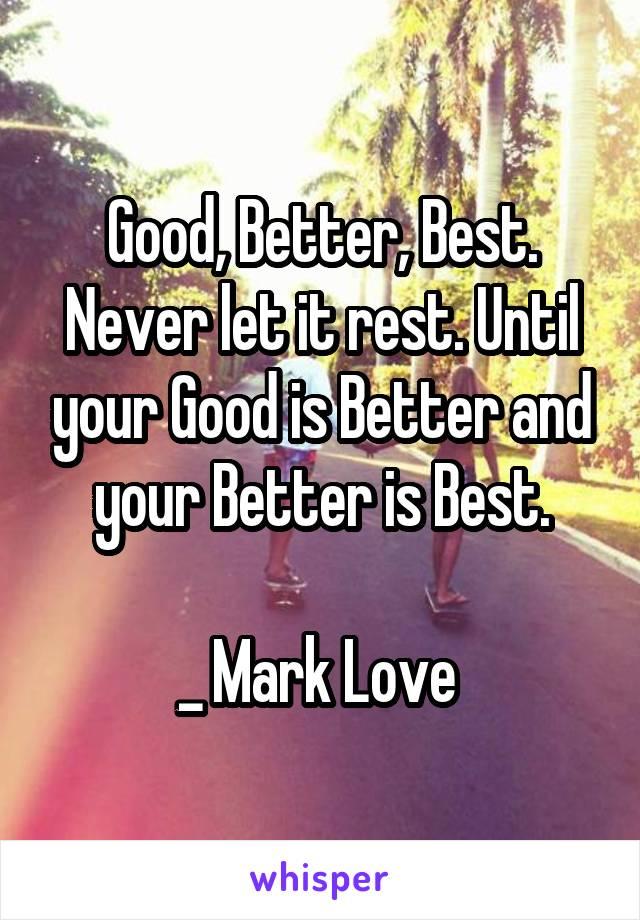 Good, Better, Best. Never let it rest. Until your Good is Better and your Better is Best.  _ Mark Love
