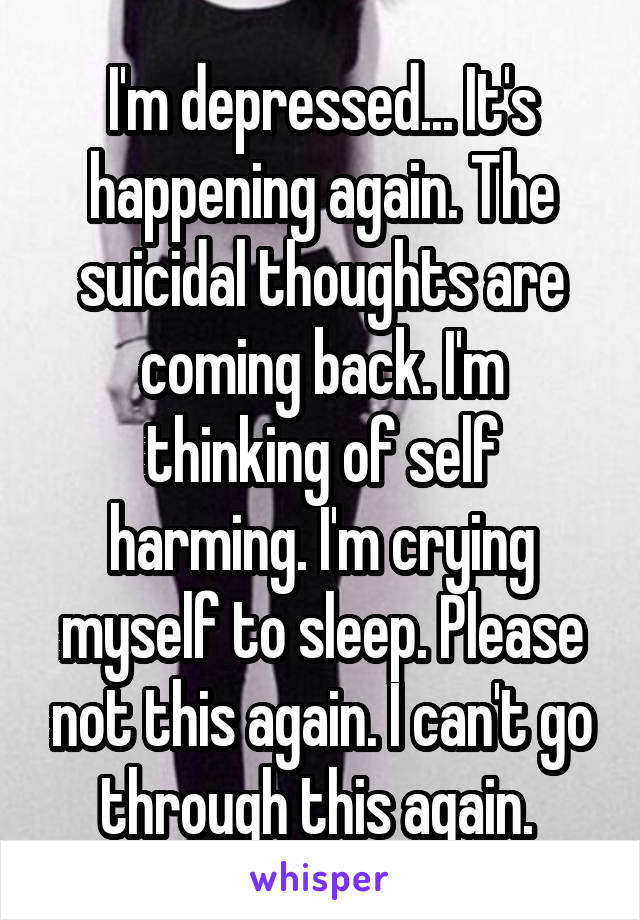 I'm depressed... It's happening again. The suicidal thoughts are coming back. I'm thinking of self harming. I'm crying myself to sleep. Please not this again. I can't go through this again.