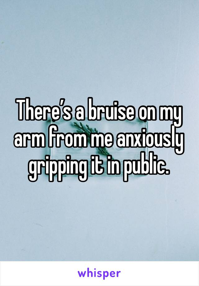 There's a bruise on my arm from me anxiously gripping it in public.