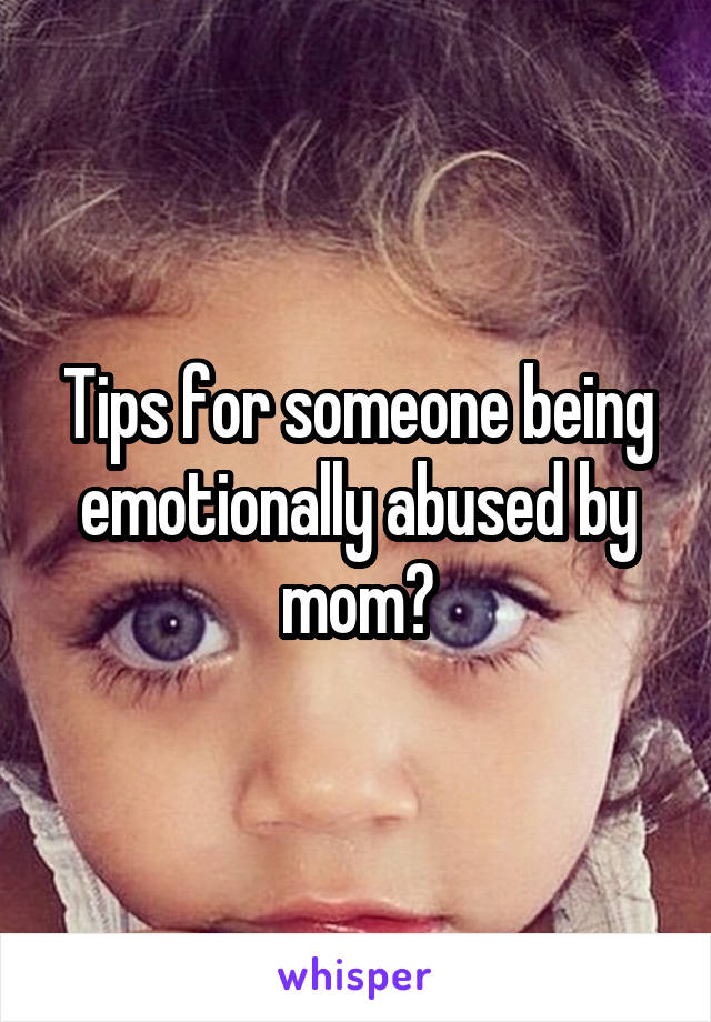 Tips for someone being emotionally abused by mom?