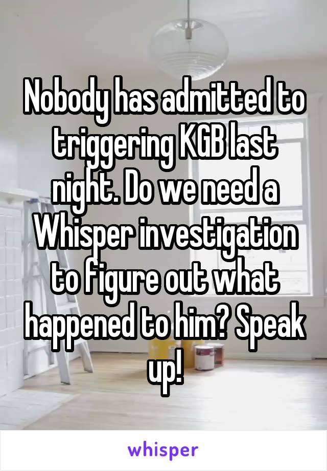 Nobody has admitted to triggering KGB last night. Do we need a Whisper investigation to figure out what happened to him? Speak up!