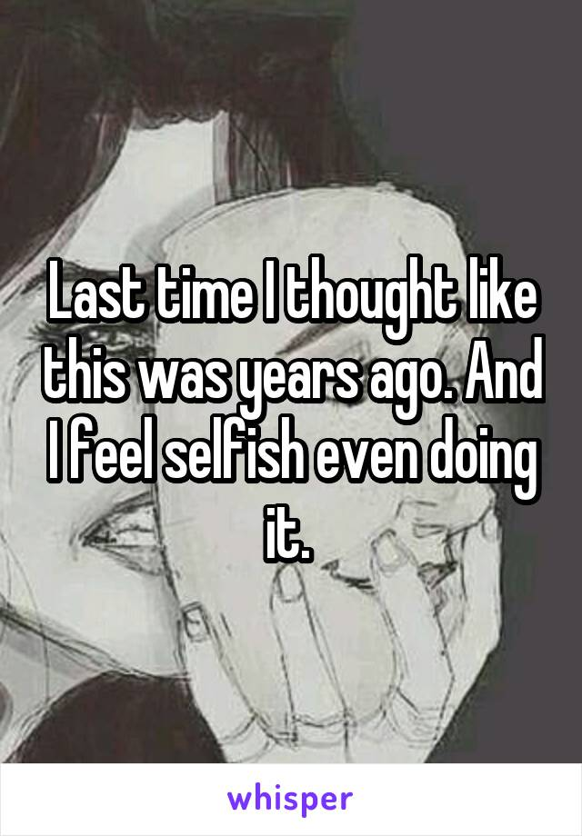 Last time I thought like this was years ago. And I feel selfish even doing it.