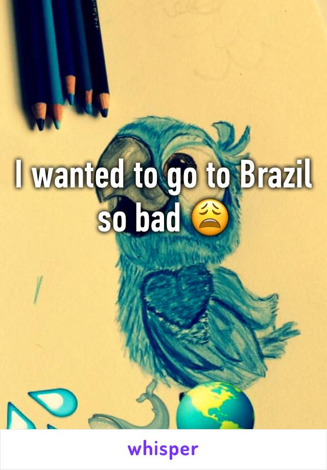 I wanted to go to Brazil so bad 😩
