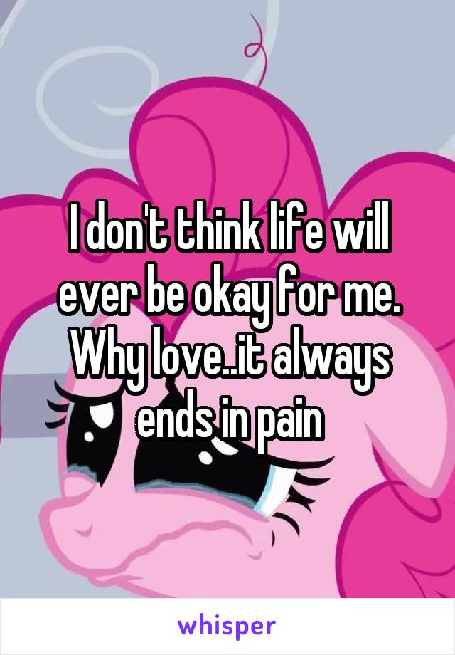 I don't think life will ever be okay for me. Why love..it always ends in pain