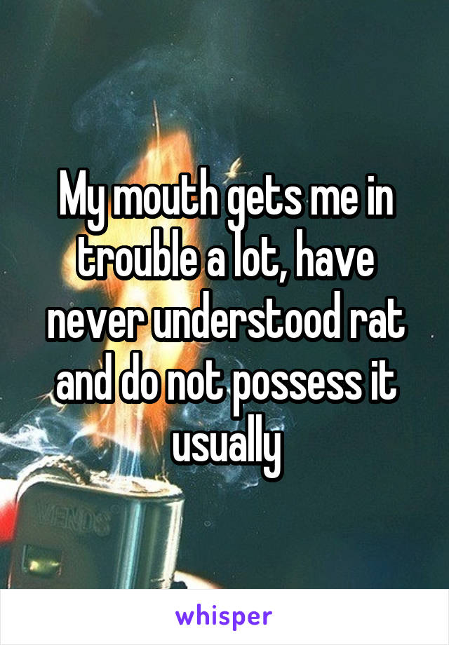 My mouth gets me in trouble a lot, have never understood rat and do not possess it usually