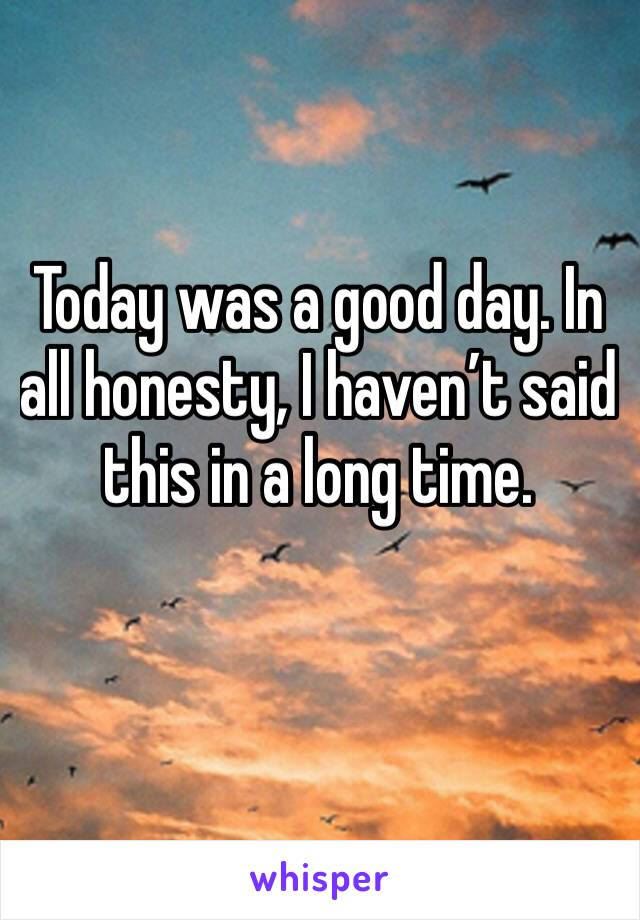 Today was a good day. In all honesty, I haven't said this in a long time.