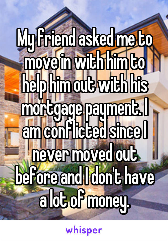 My friend asked me to move in with him to help him out with his mortgage payment. I am conflicted since I never moved out before and I don't have a lot of money.