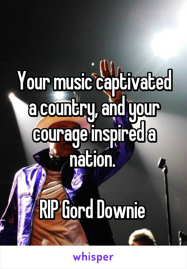 Your music captivated a country, and your courage inspired a nation.   RIP Gord Downie