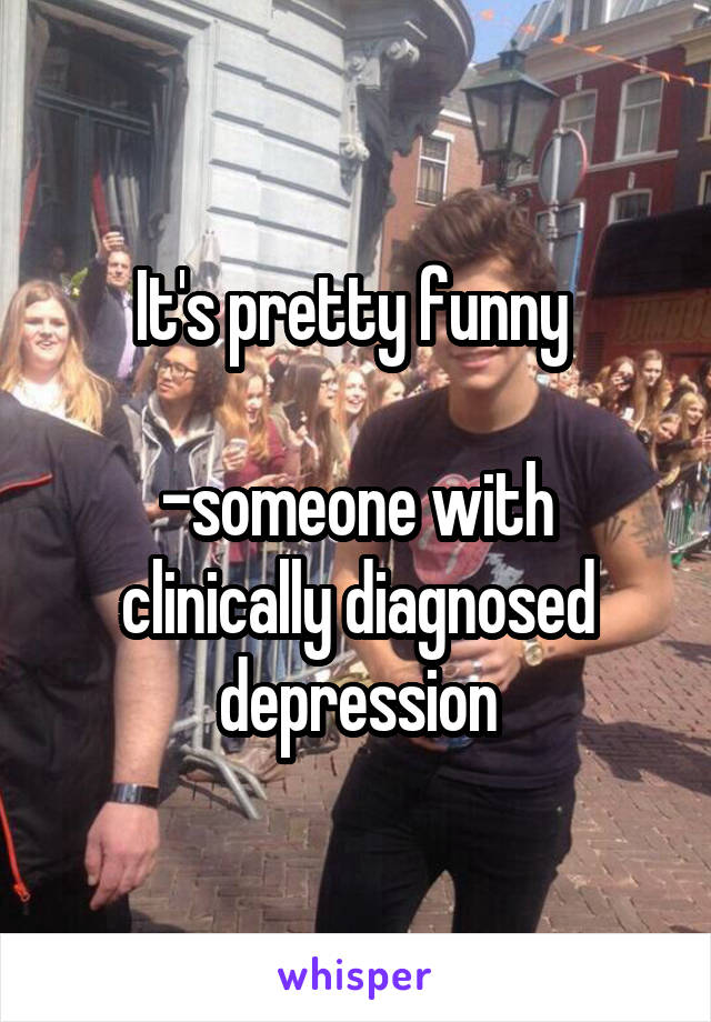 It's pretty funny   -someone with clinically diagnosed depression