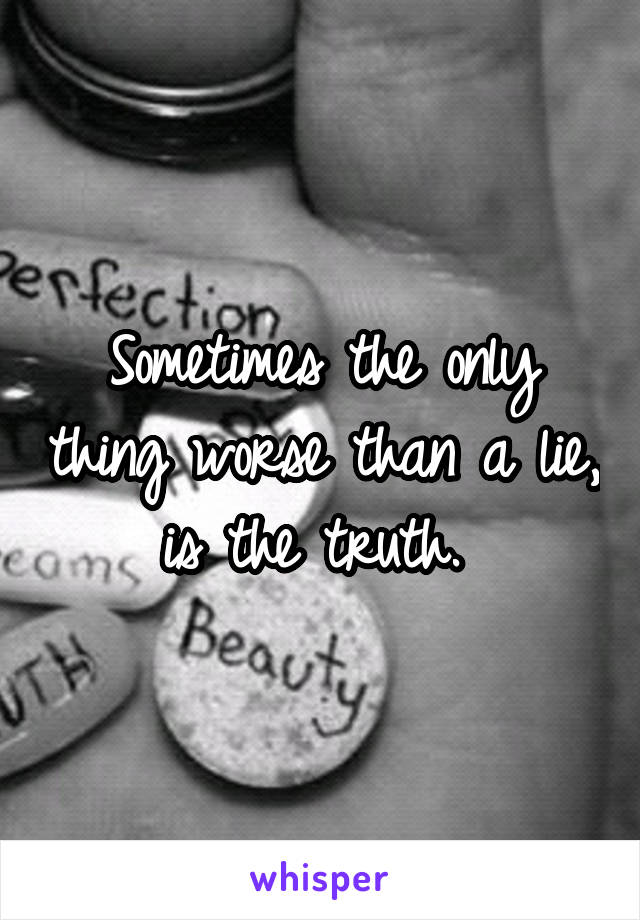 Sometimes the only thing worse than a lie, is the truth.