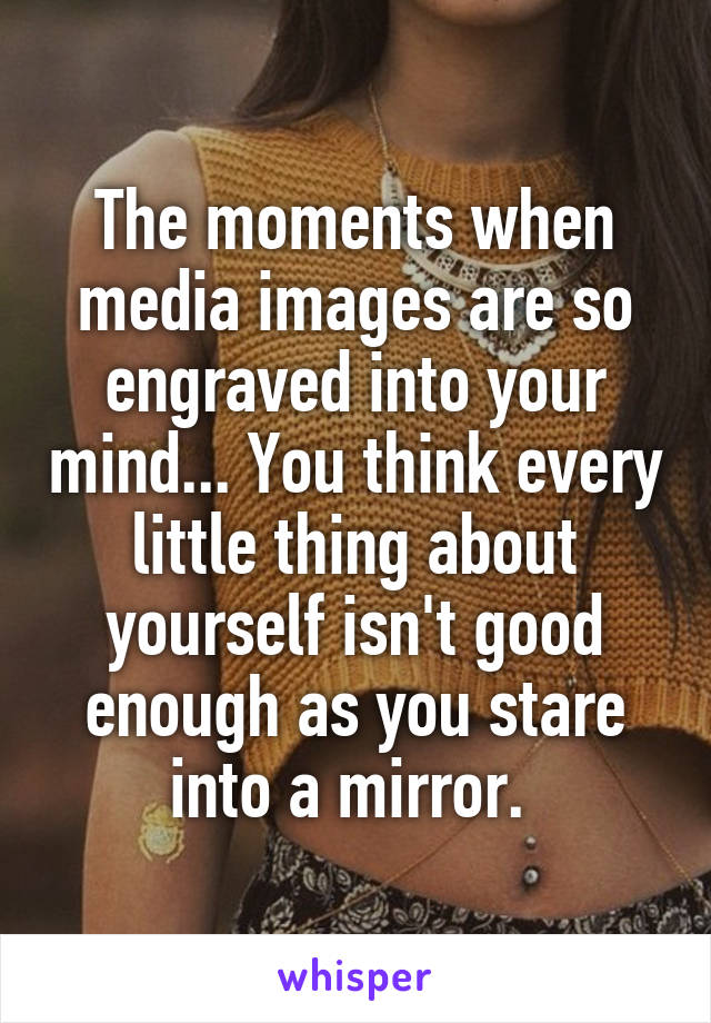 The moments when media images are so engraved into your mind... You think every little thing about yourself isn't good enough as you stare into a mirror.