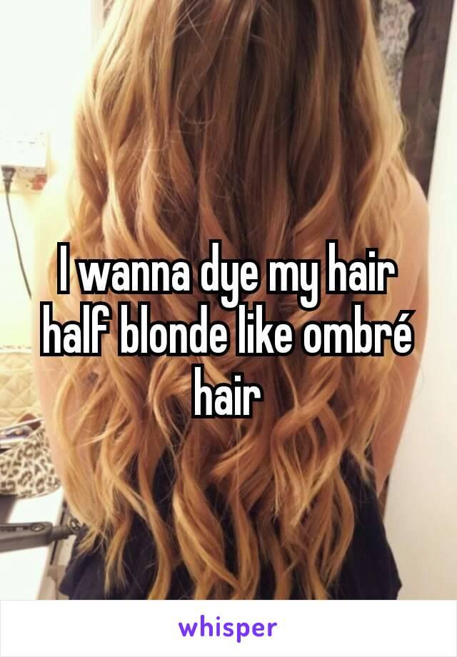 I wanna dye my hair half blonde like ombré hair