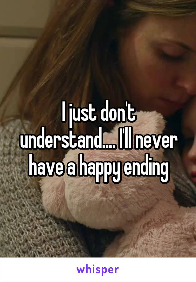 I just don't understand.... I'll never have a happy ending