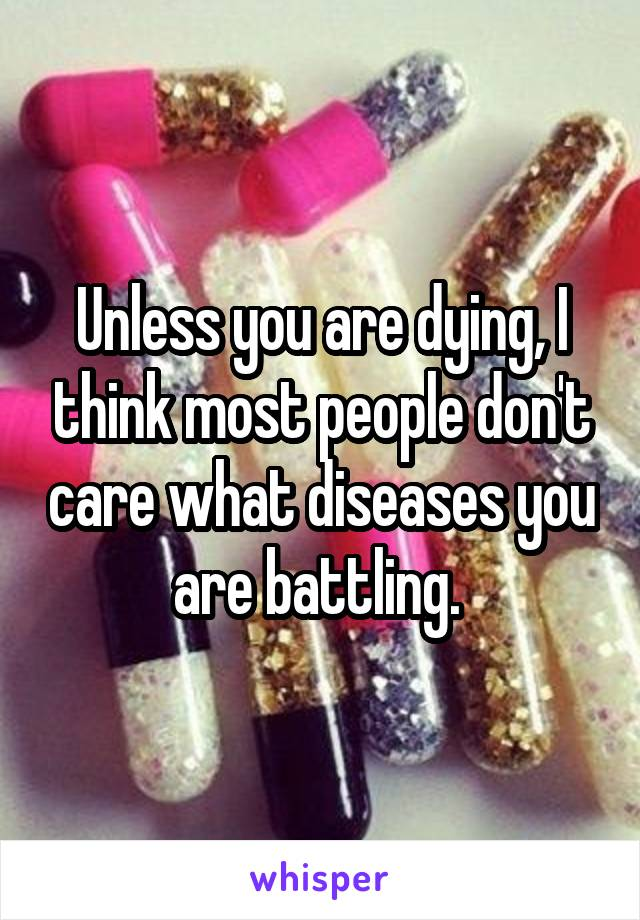Unless you are dying, I think most people don't care what diseases you are battling.