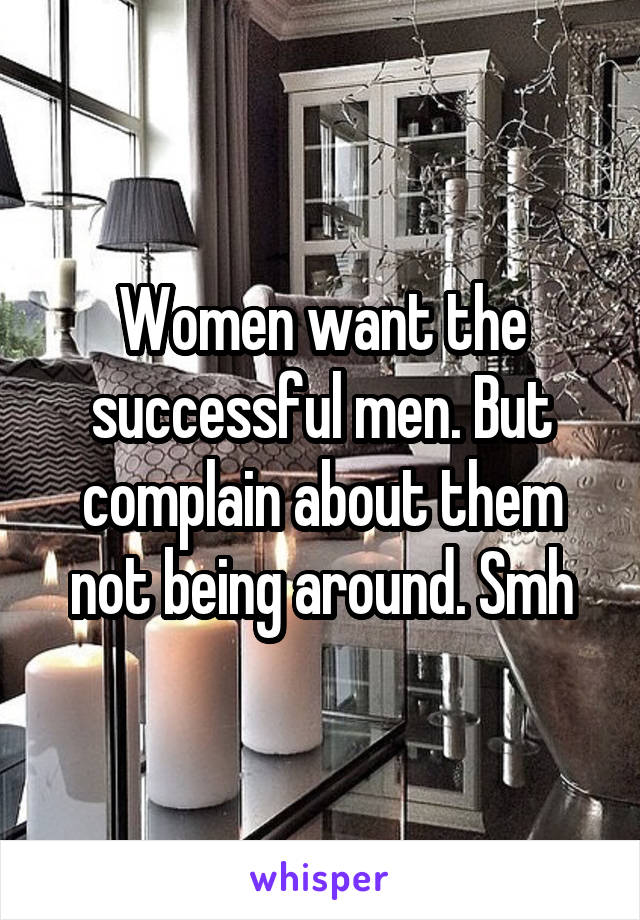 Women want the successful men. But complain about them not being around. Smh