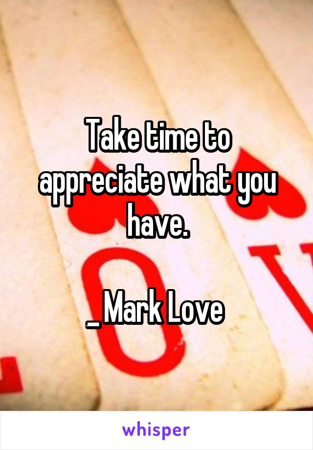 Take time to appreciate what you have.  _ Mark Love
