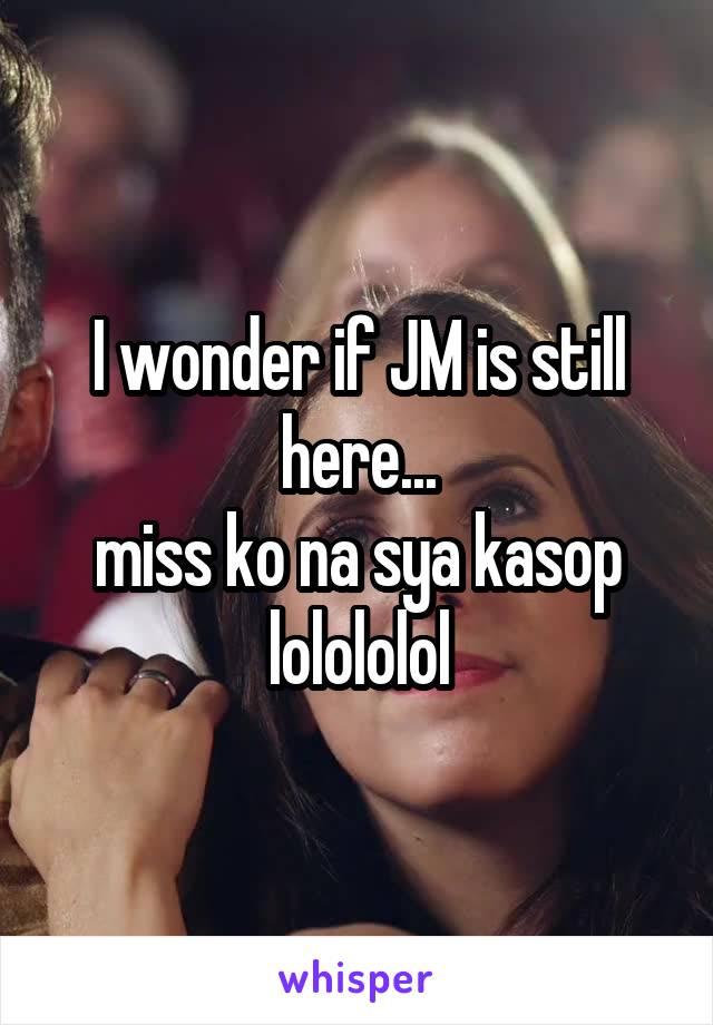 I wonder if JM is still here... miss ko na sya kasop lolololol