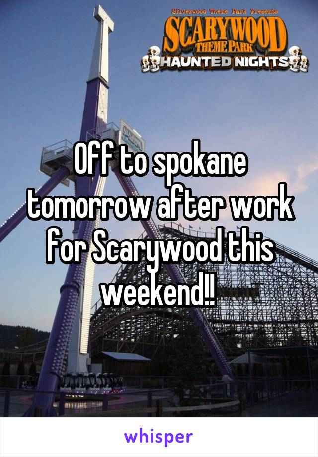 Off to spokane tomorrow after work for Scarywood this weekend!!