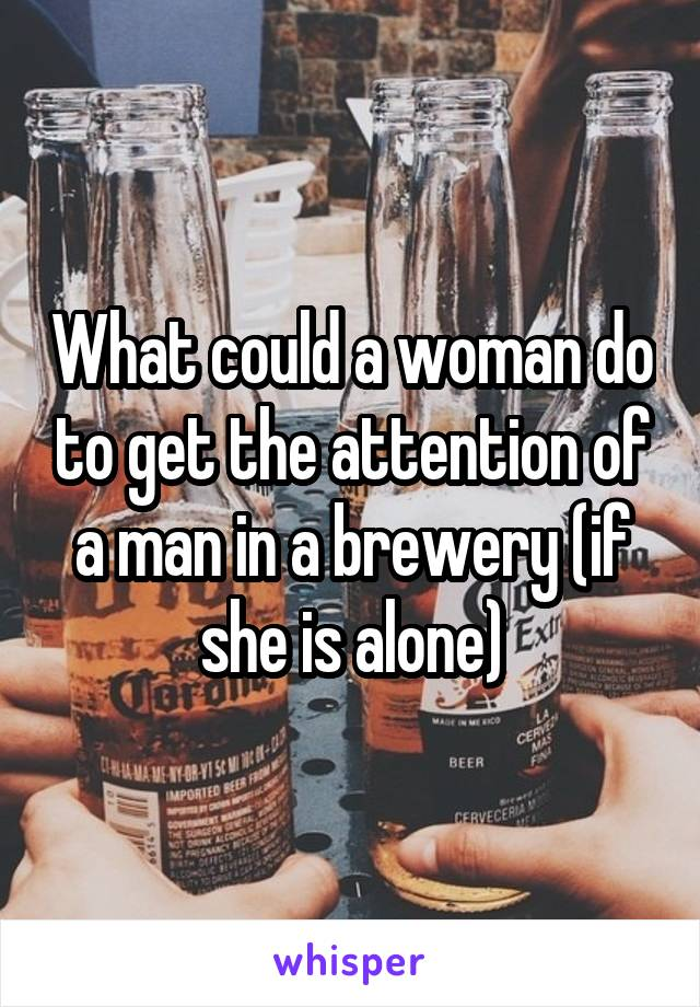 What could a woman do to get the attention of a man in a brewery (if she is alone)