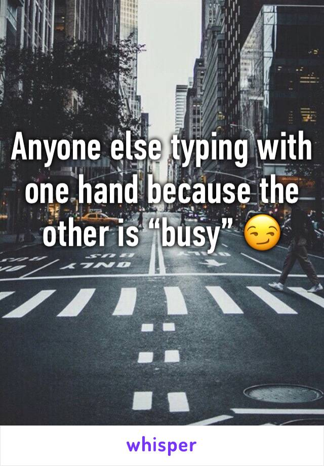"Anyone else typing with one hand because the other is ""busy"" 😏"