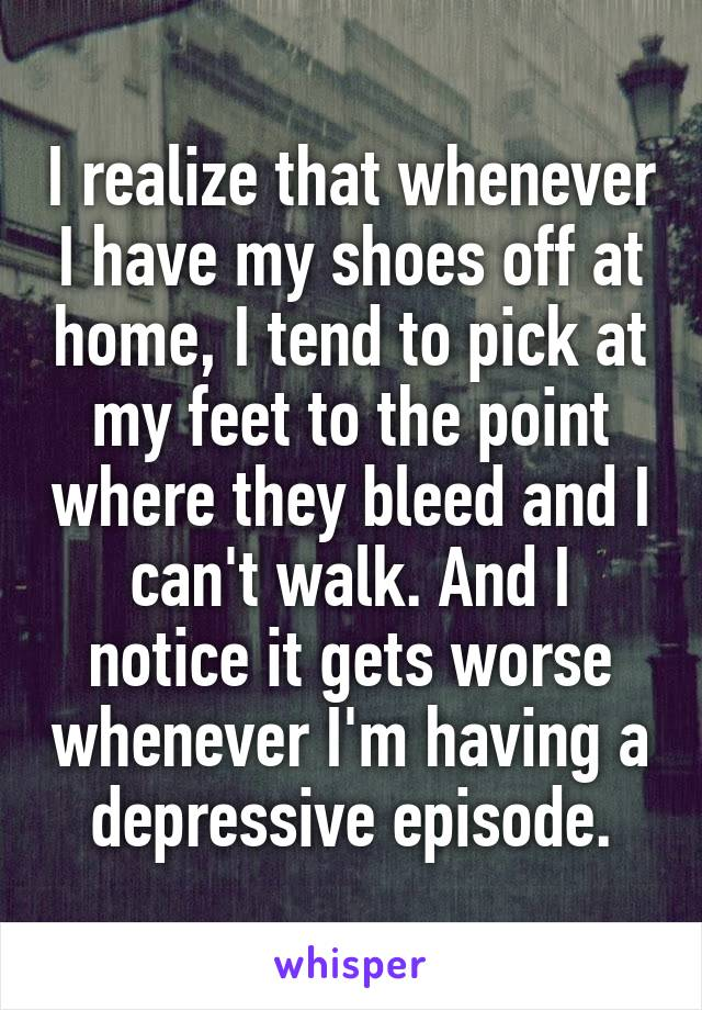I realize that whenever I have my shoes off at home, I tend to pick at my feet to the point where they bleed and I can't walk. And I notice it gets worse whenever I'm having a depressive episode.