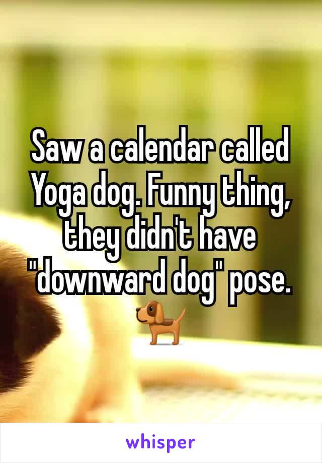 "Saw a calendar called Yoga dog. Funny thing, they didn't have ""downward dog"" pose.🐕"