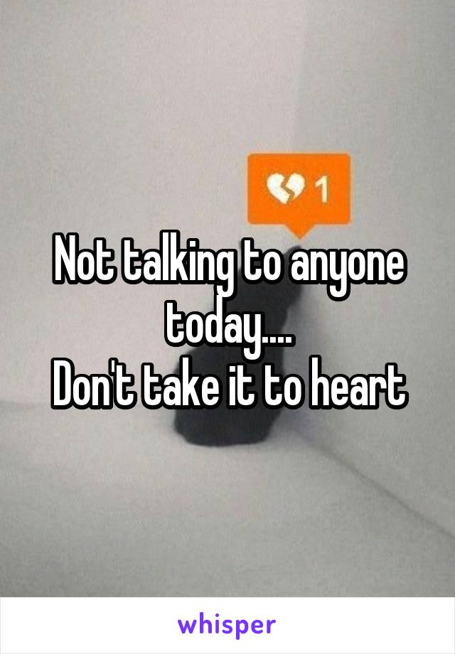 Not talking to anyone today.... Don't take it to heart