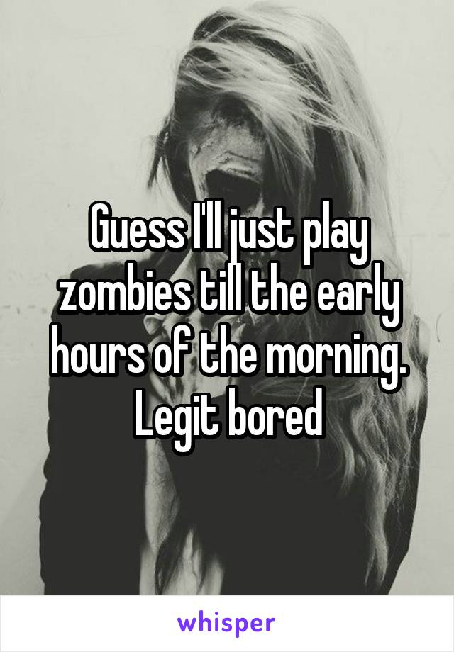 Guess I'll just play zombies till the early hours of the morning. Legit bored