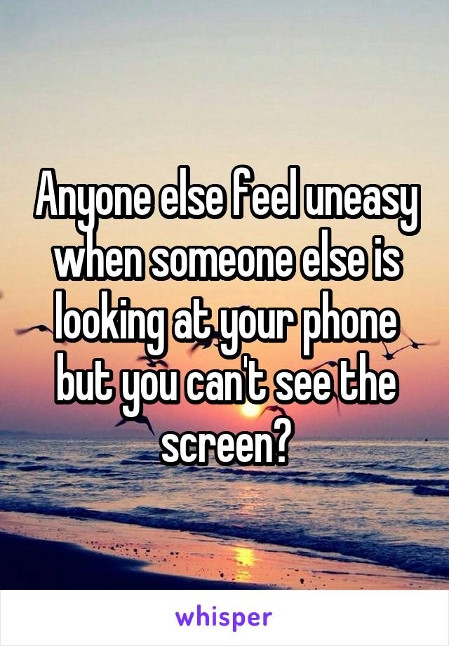 Anyone else feel uneasy when someone else is looking at your phone but you can't see the screen?