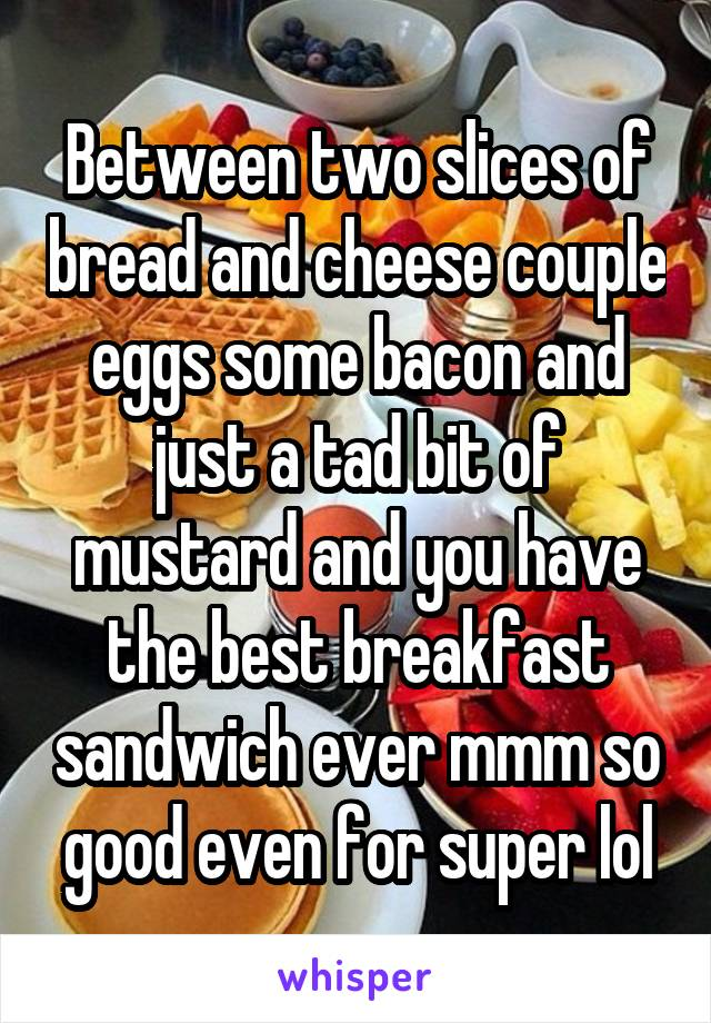 Between two slices of bread and cheese couple eggs some bacon and just a tad bit of mustard and you have the best breakfast sandwich ever mmm so good even for super lol