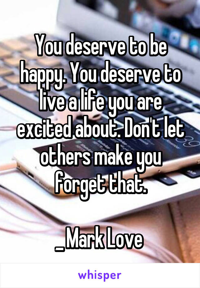 You deserve to be happy. You deserve to live a life you are excited about. Don't let others make you forget that.  _ Mark Love