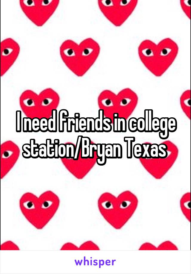 I need friends in college station/Bryan Texas