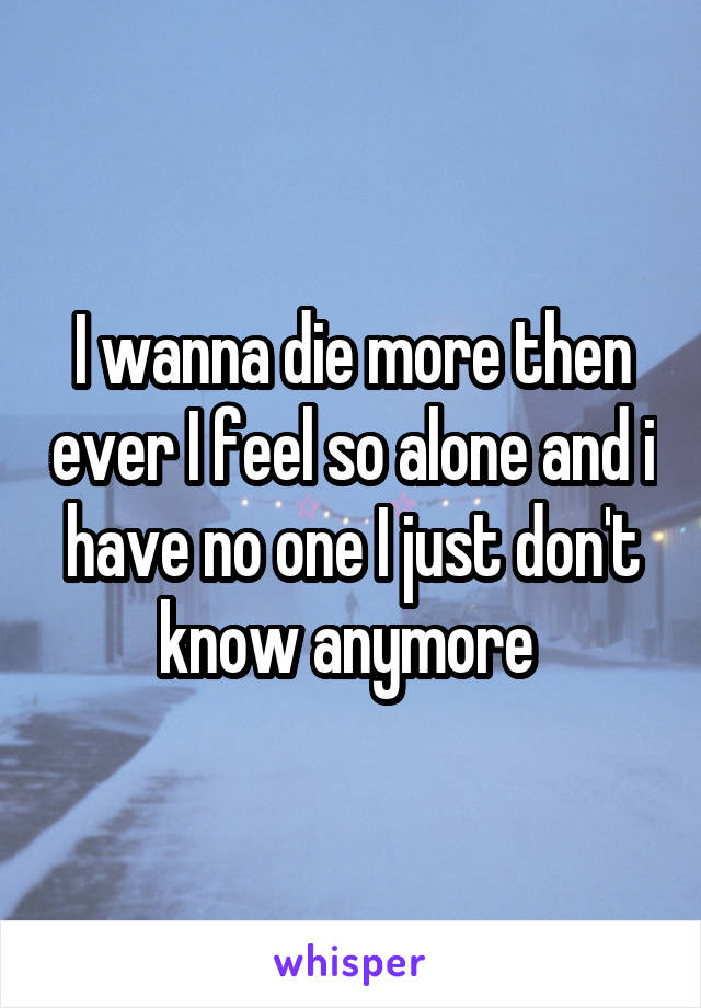 I wanna die more then ever I feel so alone and i have no one I just don't know anymore