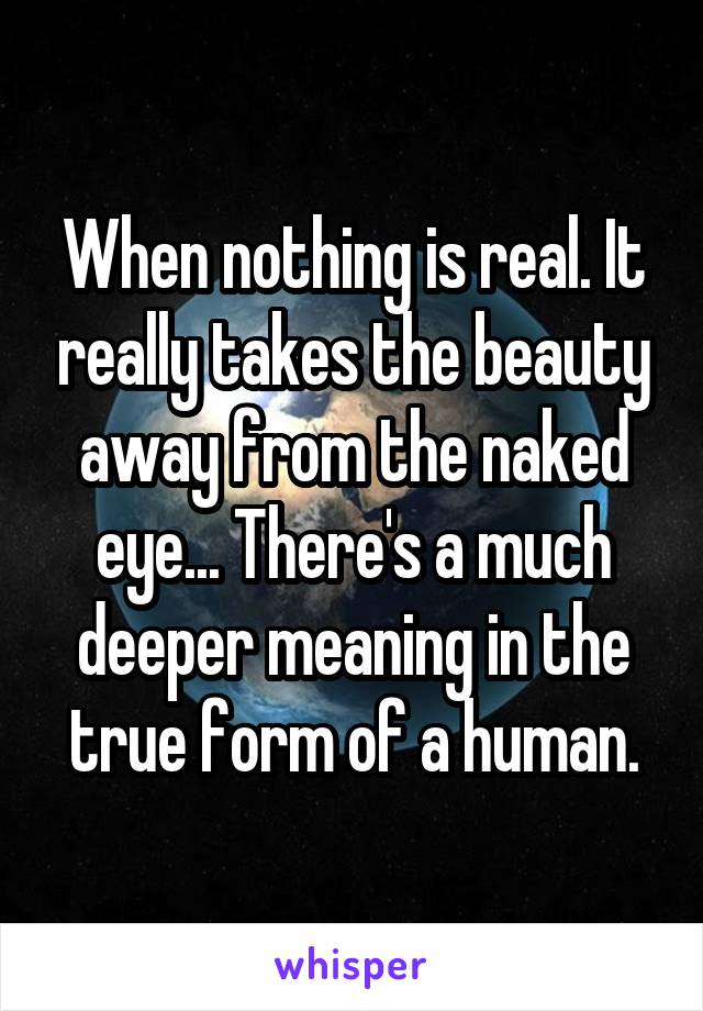 When nothing is real. It really takes the beauty away from the naked eye... There's a much deeper meaning in the true form of a human.