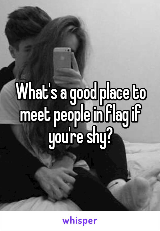 What's a good place to meet people in flag if you're shy?