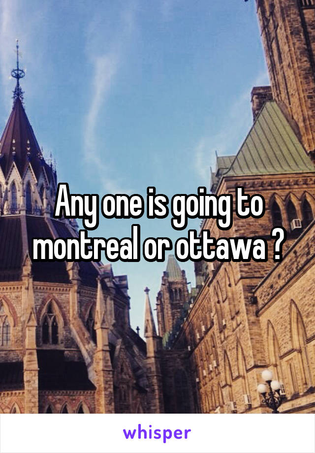 Any one is going to montreal or ottawa ?
