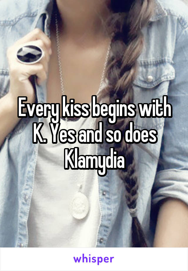 Every kiss begins with K. Yes and so does Klamydia