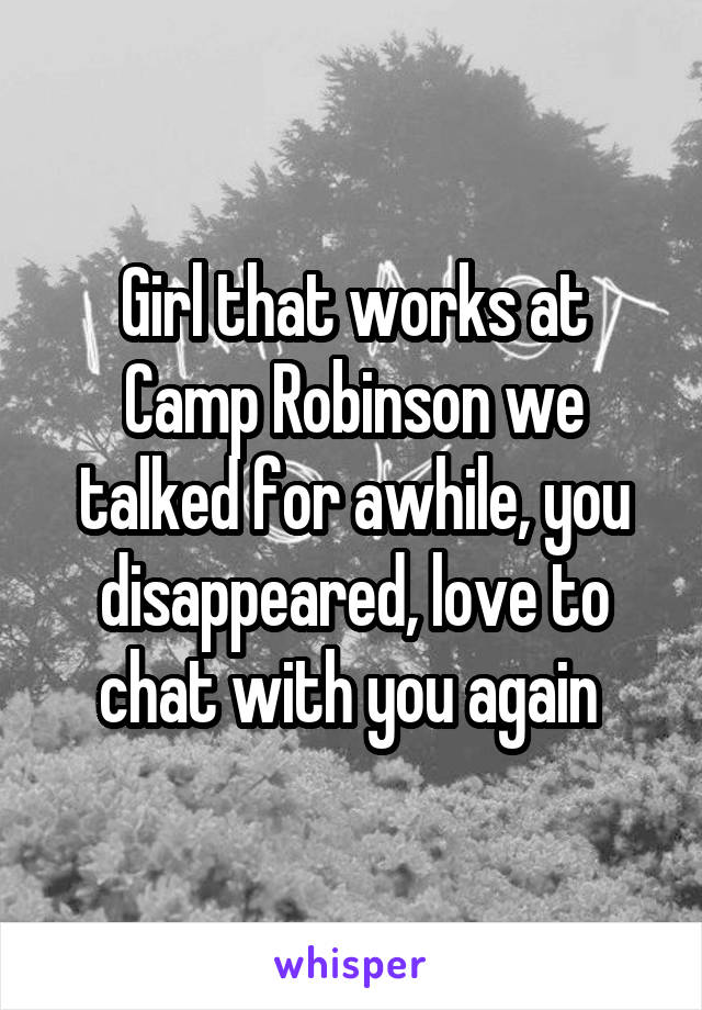 Girl that works at Camp Robinson we talked for awhile, you disappeared, love to chat with you again